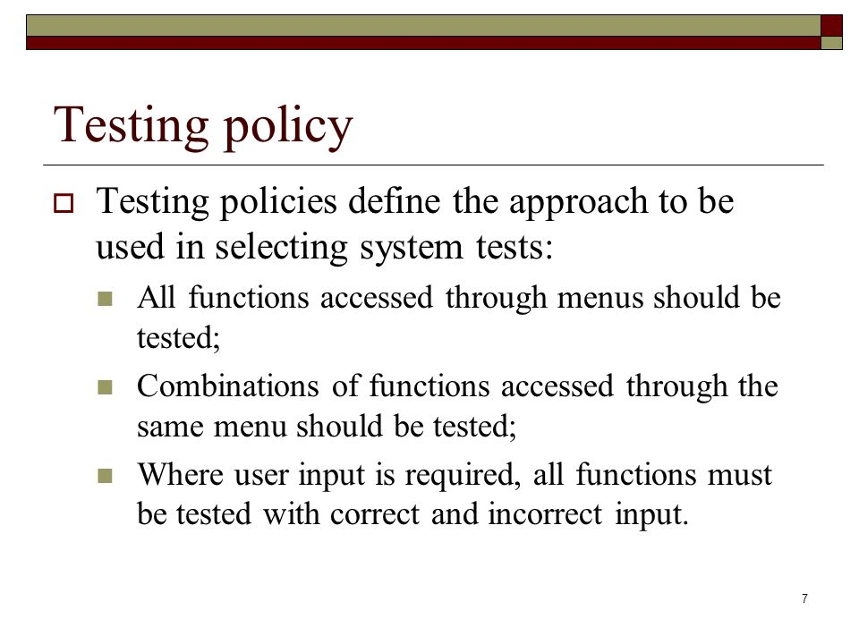 7 Testing policy  Testing policies define the approach to be used in selecting system tests: All functions accessed through menus should be tested; C