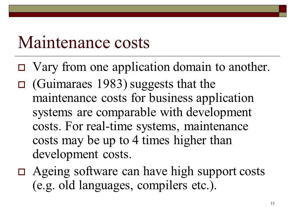 11 Maintenance costs  Vary from one application domain to another.  (Guimaraes 1983) suggests that the maintenance costs for business application sy