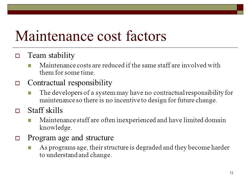 13 Maintenance cost factors  Team stability Maintenance costs are reduced if the same staff are involved with them for some time.  Contractual respo