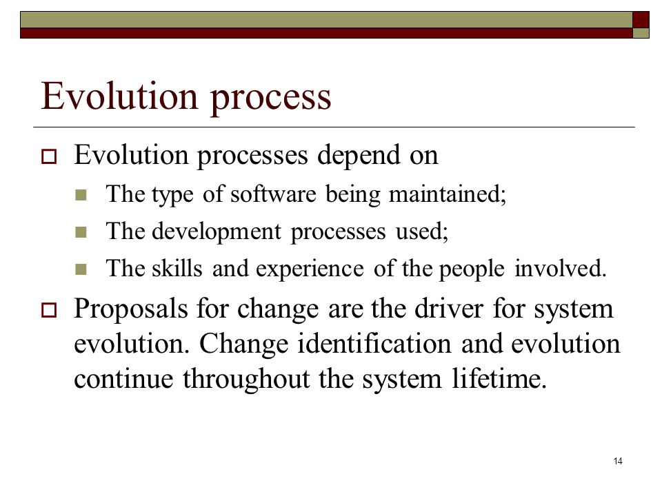 14 Evolution process  Evolution processes depend on The type of software being maintained; The development processes used; The skills and experience