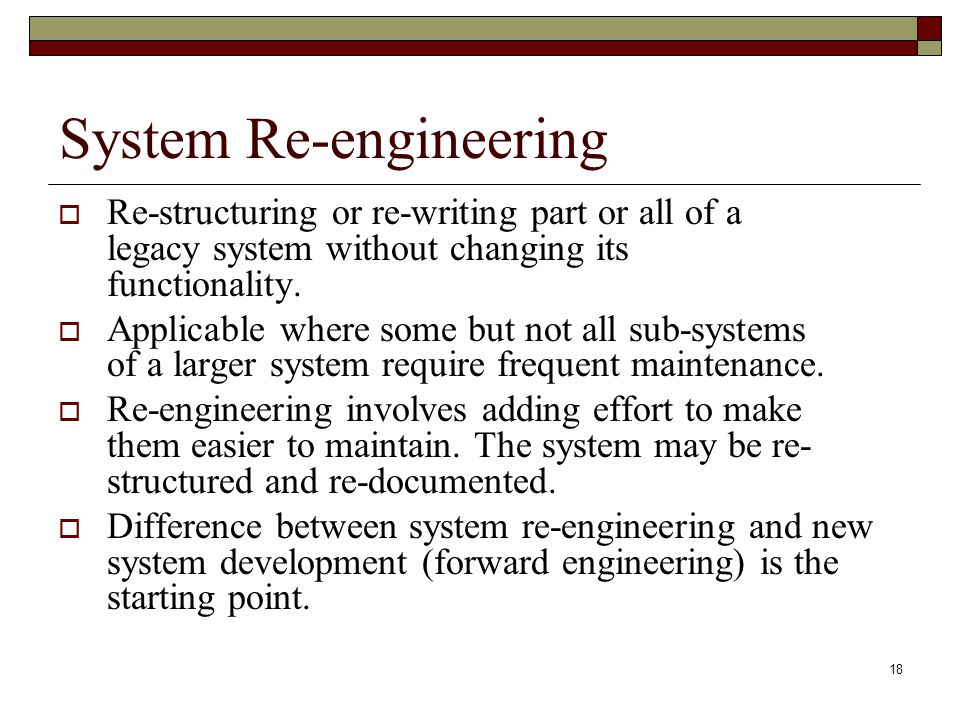 18 System Re-engineering  Re-structuring or re-writing part or all of a legacy system without changing its functionality.  Applicable where some but