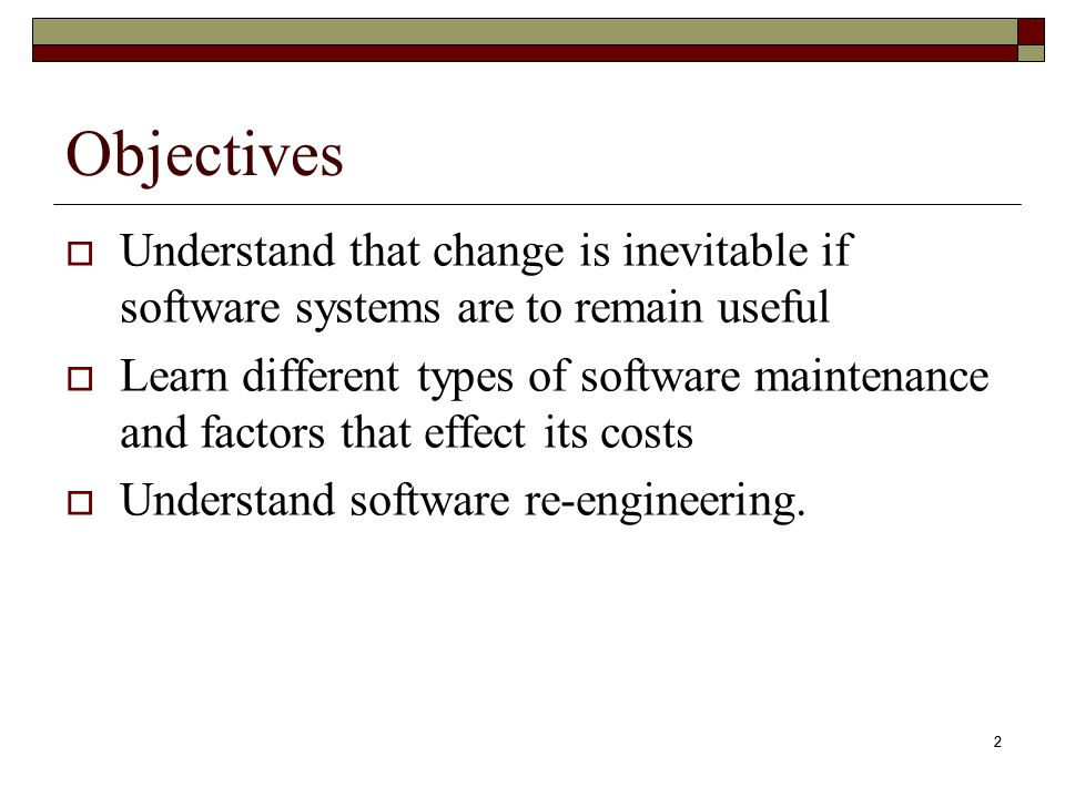 2 Objectives  Understand that change is inevitable if software systems are to remain useful  Learn different types of software maintenance and facto