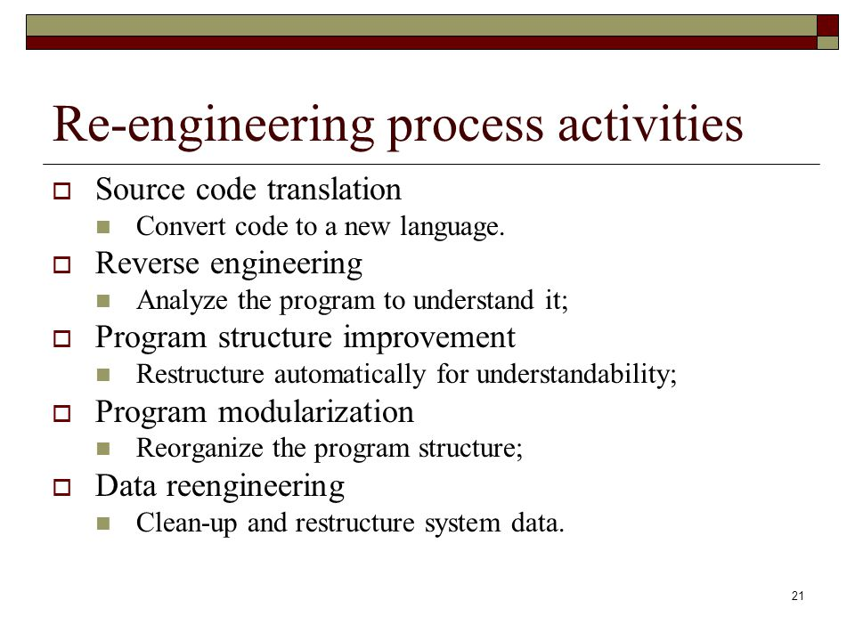 21 Re-engineering process activities  Source code translation Convert code to a new language.  Reverse engineering Analyze the program to understand