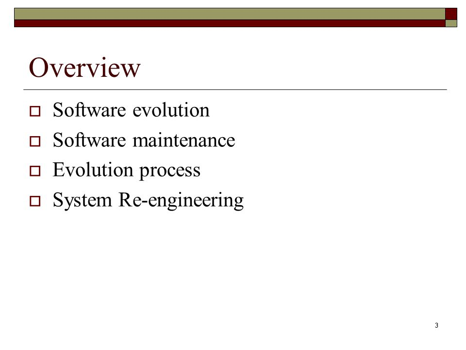 3 Overview  Software evolution  Software maintenance  Evolution process  System Re-engineering 3