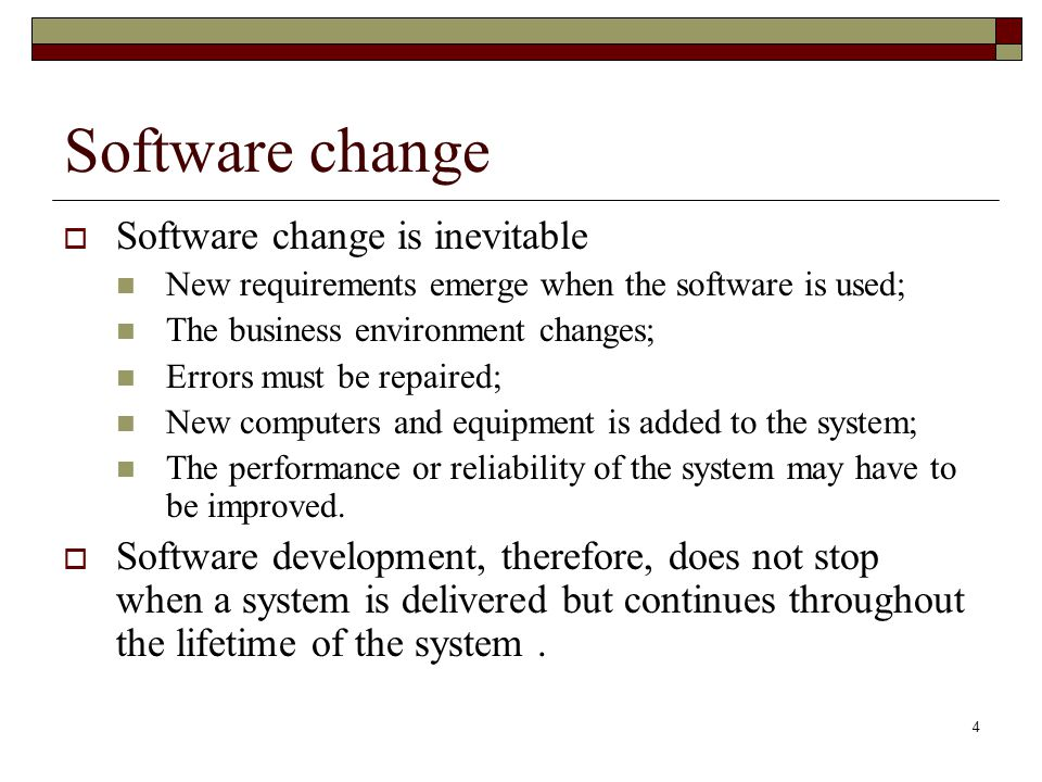 4 Software change  Software change is inevitable New requirements emerge when the software is used; The business environment changes; Errors must be