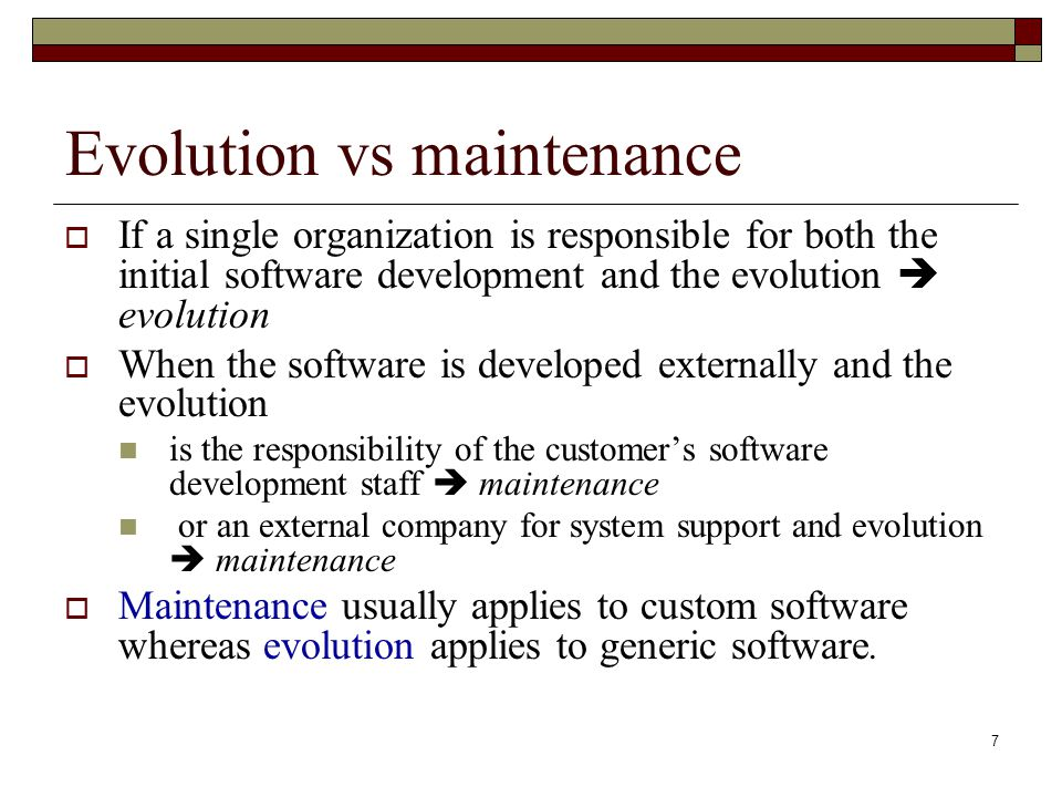 7 Evolution vs maintenance  If a single organization is responsible for both the initial software development and the evolution  evolution  When th