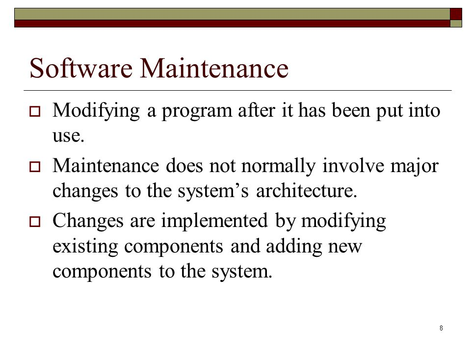 8 Software Maintenance  Modifying a program after it has been put into use.  Maintenance does not normally involve major changes to the system's arc