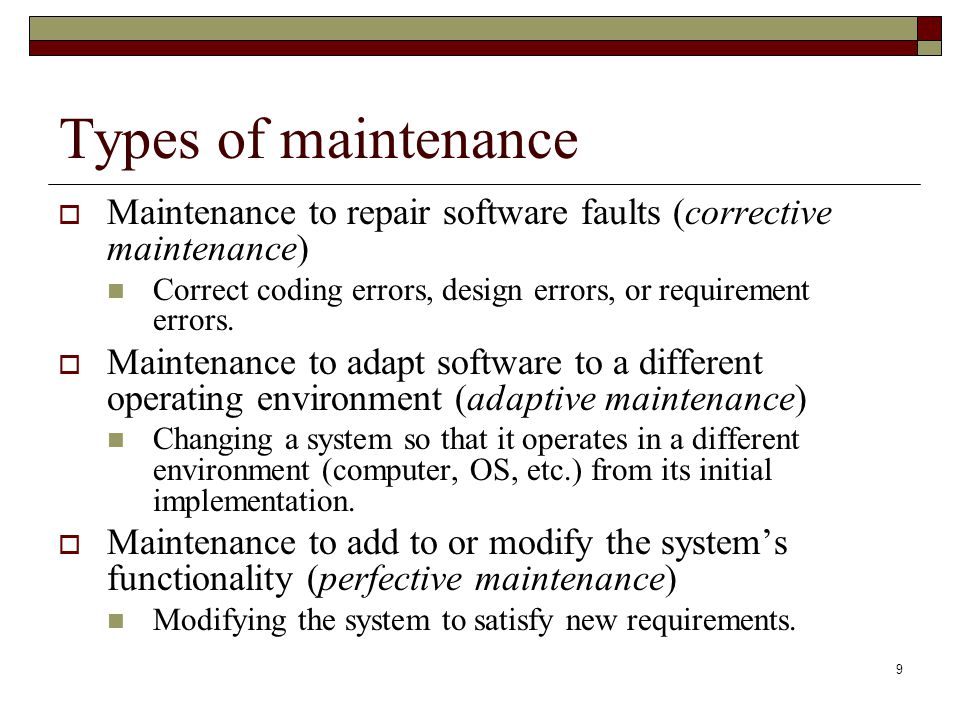 9 Types of maintenance  Maintenance to repair software faults (corrective maintenance) Correct coding errors, design errors, or requirement errors. 