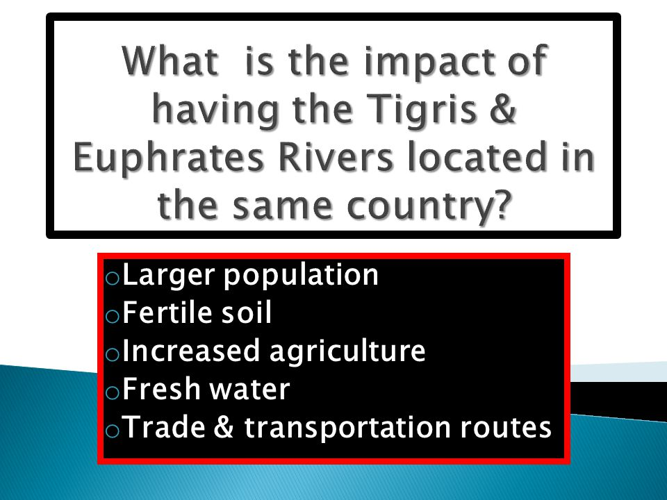 o Larger population o Fertile soil o Increased agriculture o Fresh water o Trade & transportation routes
