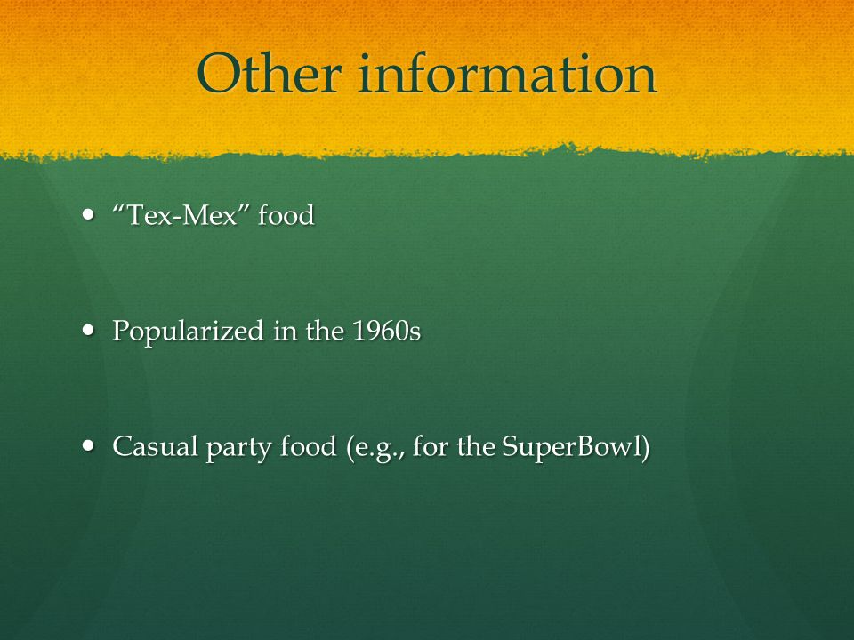 Other information Tex-Mex food Tex-Mex food Popularized in the 1960s Popularized in the 1960s Casual party food (e.g., for the SuperBowl) Casual party food (e.g., for the SuperBowl)