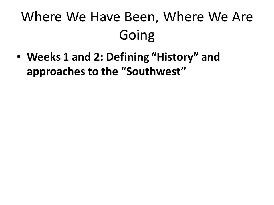 Where We Have Been, Where We Are Going Weeks 1 and 2: Defining History and approaches to the Southwest