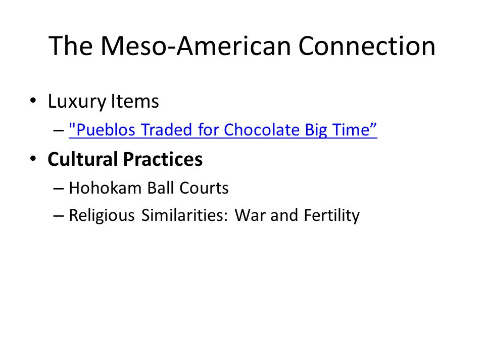 The Meso-American Connection Luxury Items – Pueblos Traded for Chocolate Big Time Pueblos Traded for Chocolate Big Time Cultural Practices – Hohokam Ball Courts – Religious Similarities: War and Fertility