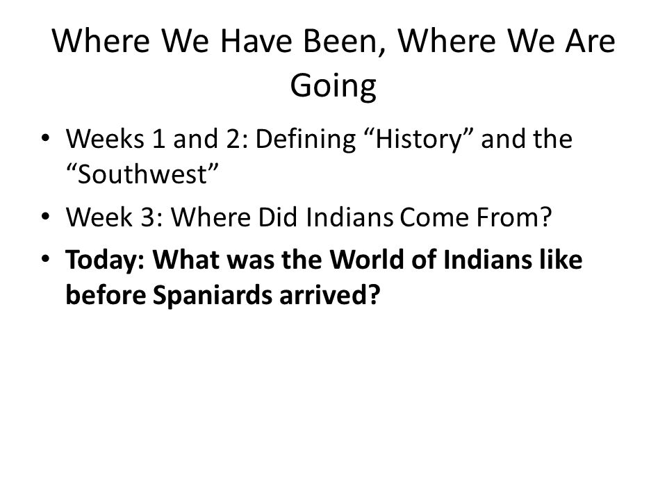 Where We Have Been, Where We Are Going Weeks 1 and 2: Defining History and the Southwest Week 3: Where Did Indians Come From.