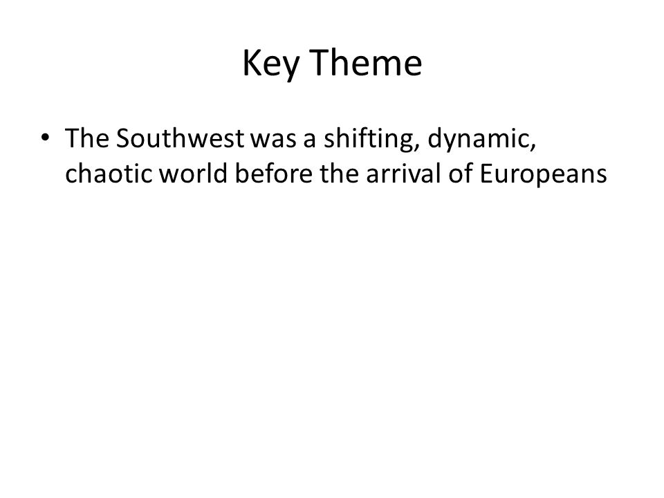 Key Theme The Southwest was a shifting, dynamic, chaotic world before the arrival of Europeans