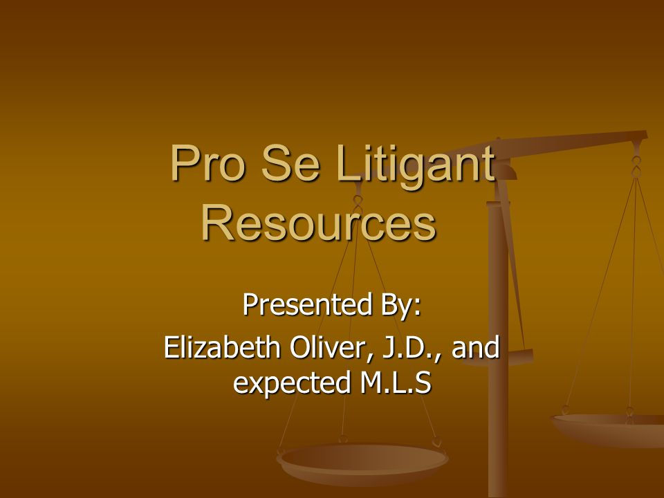 Pro Se Litigant Resources Presented By: Elizabeth Oliver, J.D., and expected M.L.S