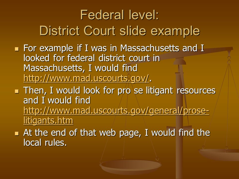 Federal level: District Court slide example For example if I was in Massachusetts and I looked for federal district court in Massachusetts, I would find http://www.mad.uscourts.gov/.