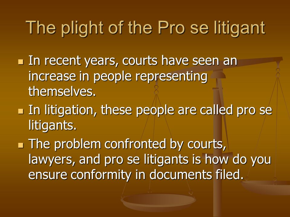 The plight of the Pro se litigant In recent years, courts have seen an increase in people representing themselves.