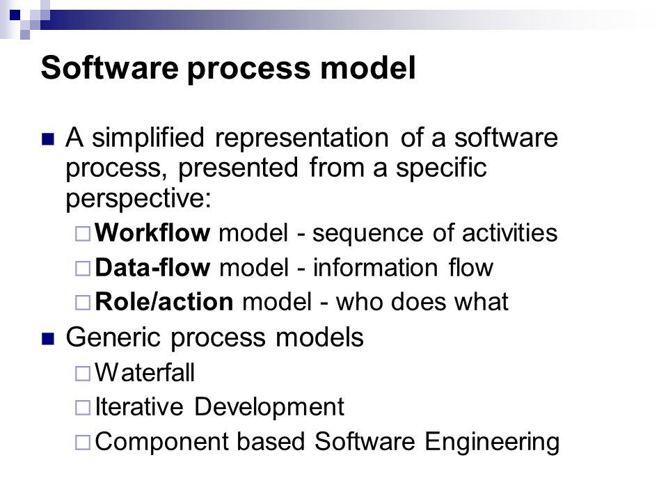 Software process model A simplified representation of a software process, presented from a specific perspective:  Workflow model - sequence of activities  Data-flow model - information flow  Role/action model - who does what Generic process models  Waterfall  Iterative Development  Component based Software Engineering