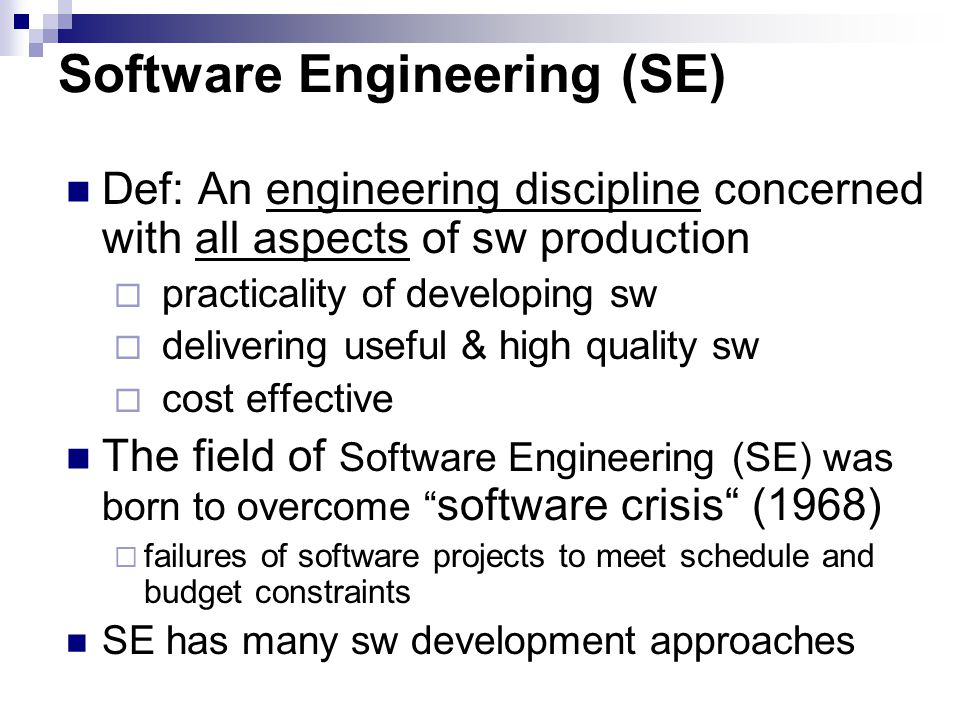 Software Engineering (SE) Def: An engineering discipline concerned with all aspects of sw production  practicality of developing sw  delivering useful & high quality sw  cost effective The field of Software Engineering (SE) was born to overcome software crisis (1968)  failures of software projects to meet schedule and budget constraints SE has many sw development approaches