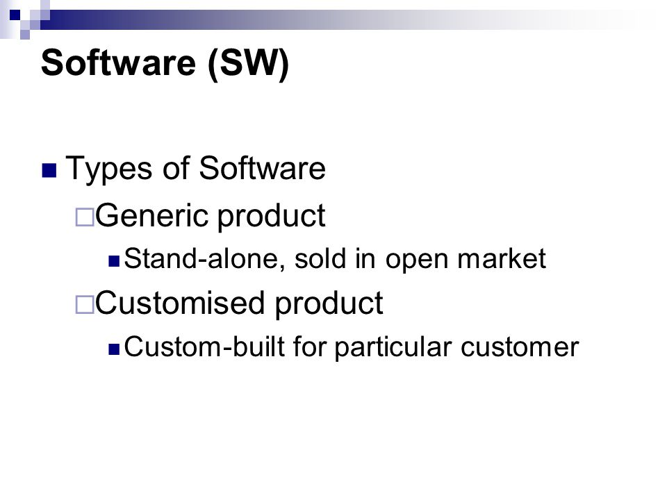 Software (SW) Types of Software  Generic product Stand-alone, sold in open market  Customised product Custom-built for particular customer