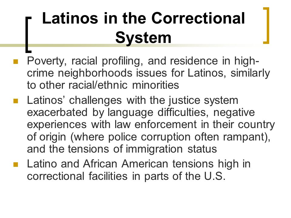 Latinos in the Correctional System Poverty, racial profiling, and residence in high- crime neighborhoods issues for Latinos, similarly to other racial/ethnic minorities Latinos' challenges with the justice system exacerbated by language difficulties, negative experiences with law enforcement in their country of origin (where police corruption often rampant), and the tensions of immigration status Latino and African American tensions high in correctional facilities in parts of the U.S.