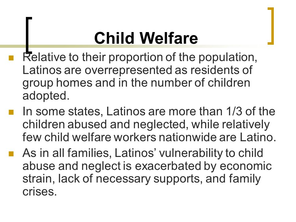 Child Welfare Relative to their proportion of the population, Latinos are overrepresented as residents of group homes and in the number of children adopted.