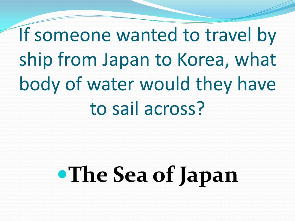 If someone wanted to travel by ship from Japan to Korea, what body of water would they have to sail across.