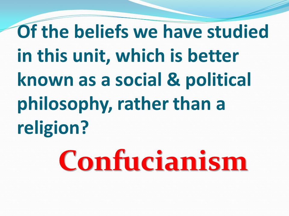 Of the beliefs we have studied in this unit, which is better known as a social & political philosophy, rather than a religion.