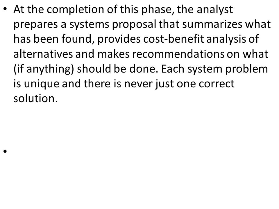 At the completion of this phase, the analyst prepares a systems proposal that summarizes what has been found, provides cost-benefit analysis of altern