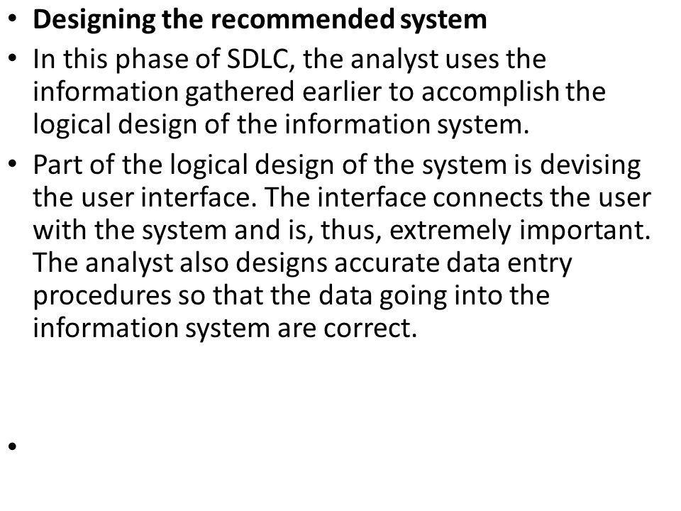 Designing the recommended system In this phase of SDLC, the analyst uses the information gathered earlier to accomplish the logical design of the info
