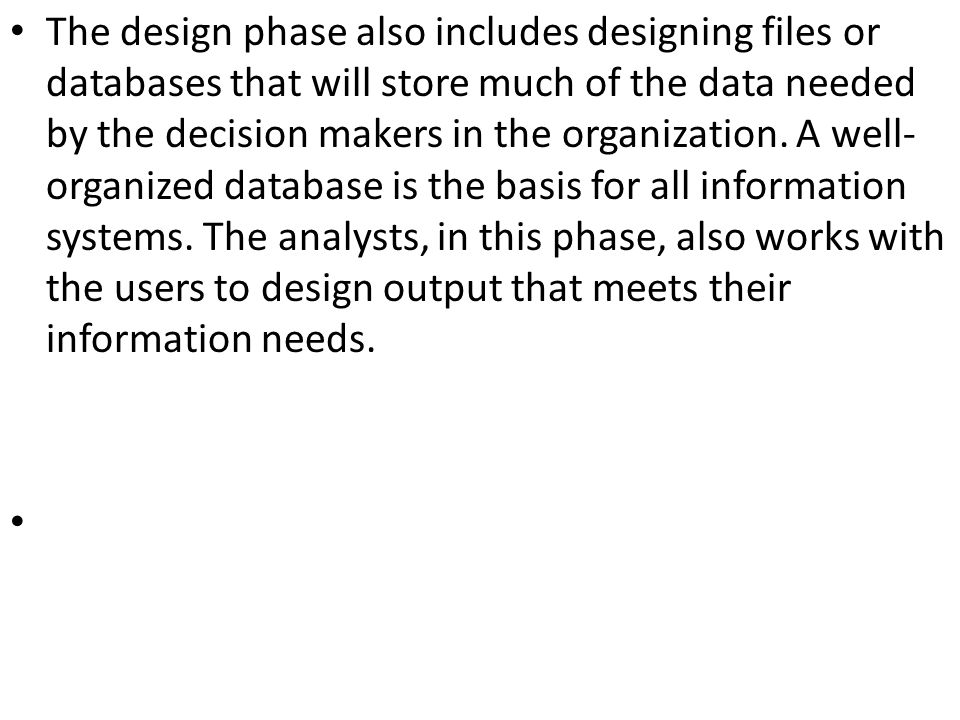 The design phase also includes designing files or databases that will store much of the data needed by the decision makers in the organization. A well