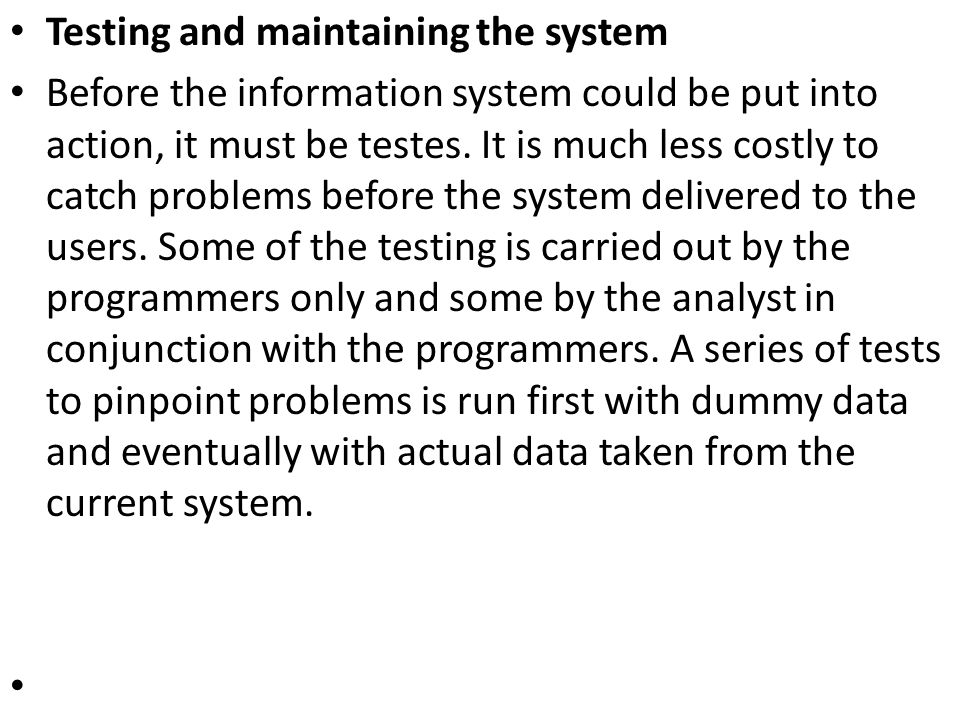 Testing and maintaining the system Before the information system could be put into action, it must be testes. It is much less costly to catch problems