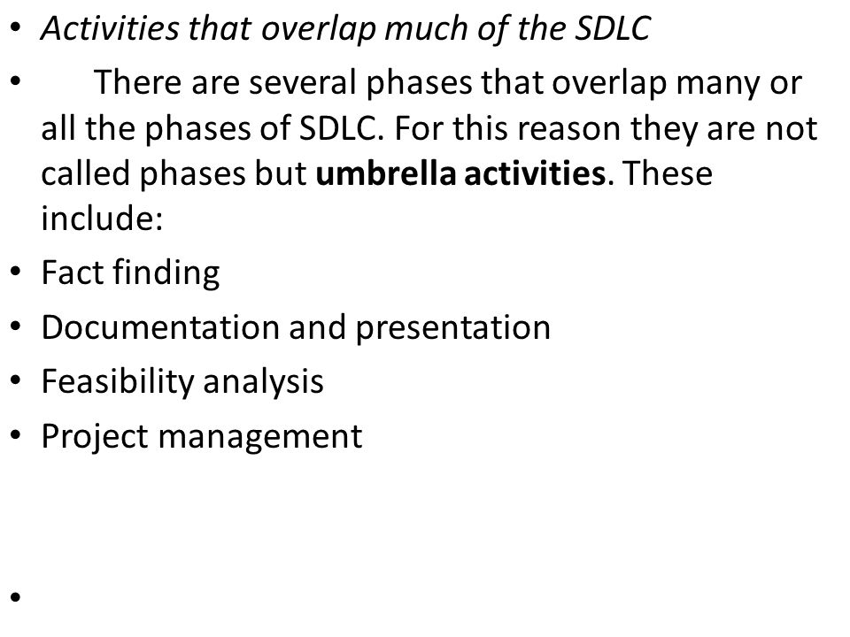 Activities that overlap much of the SDLC There are several phases that overlap many or all the phases of SDLC. For this reason they are not called pha