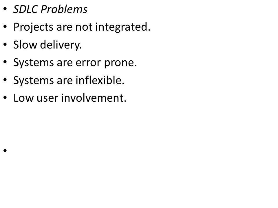 SDLC Problems Projects are not integrated. Slow delivery. Systems are error prone. Systems are inflexible. Low user involvement.