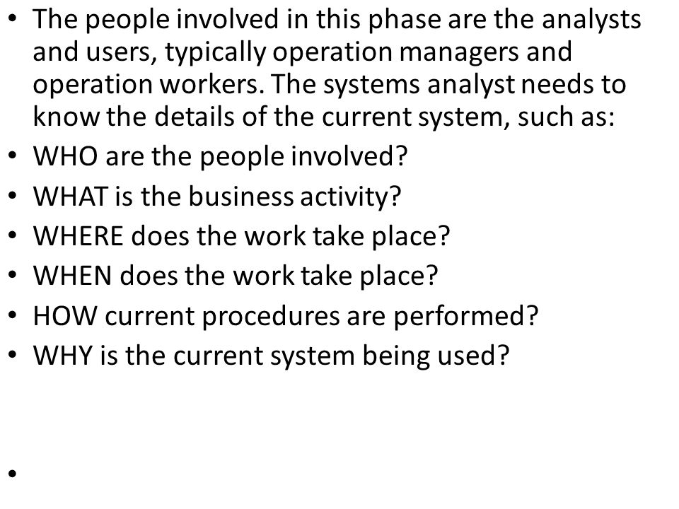 The people involved in this phase are the analysts and users, typically operation managers and operation workers. The systems analyst needs to know th