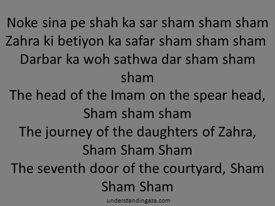 Noke sina pe shah ka sar sham sham sham Zahra ki betiyon ka safar sham sham sham Darbar ka woh sathwa dar sham sham sham understandingaza.com The head of the Imam on the spear head, Sham sham sham The journey of the daughters of Zahra, Sham Sham Sham The seventh door of the courtyard, Sham Sham Sham