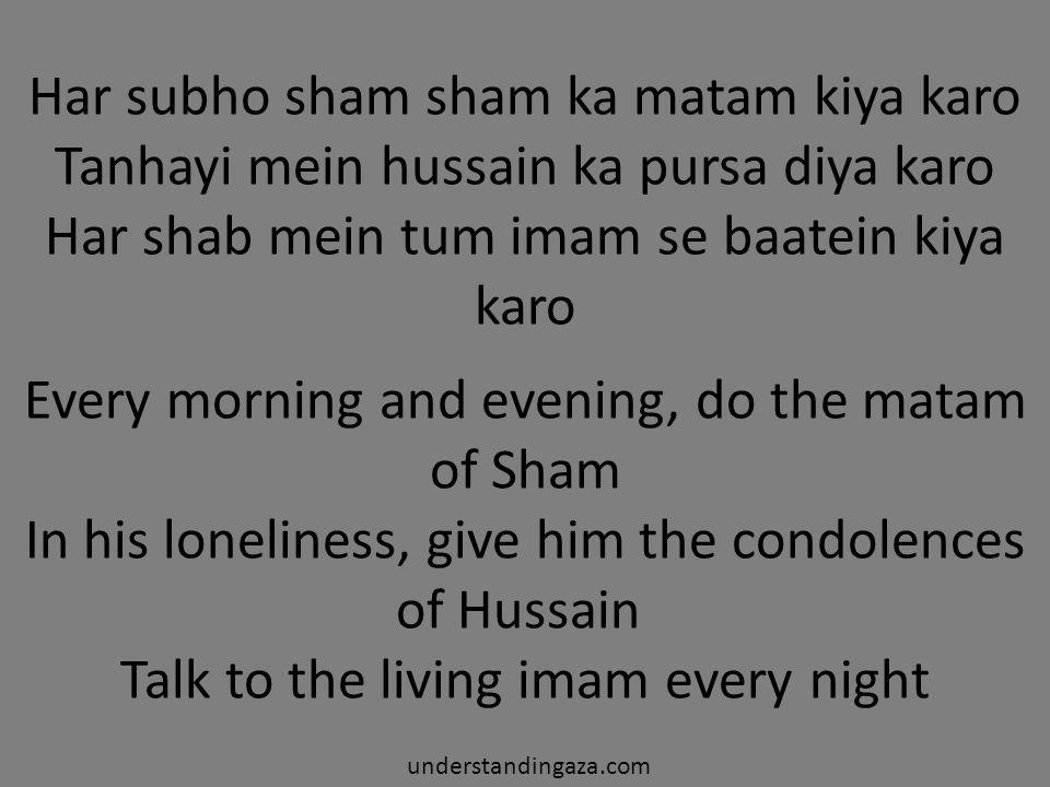 Har subho sham sham ka matam kiya karo Tanhayi mein hussain ka pursa diya karo Har shab mein tum imam se baatein kiya karo understandingaza.com Every