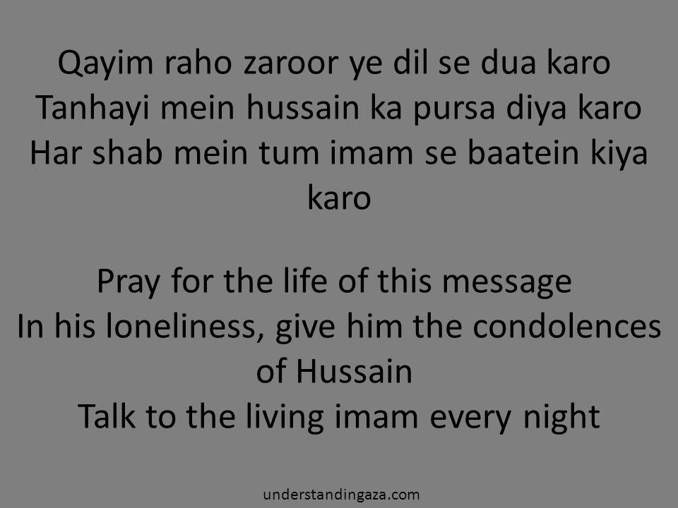 Qayim raho zaroor ye dil se dua karo Tanhayi mein hussain ka pursa diya karo Har shab mein tum imam se baatein kiya karo understandingaza.com Pray for