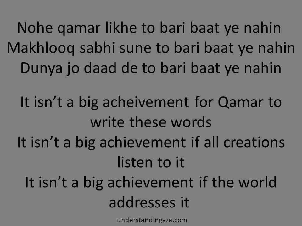 Nohe qamar likhe to bari baat ye nahin Makhlooq sabhi sune to bari baat ye nahin Dunya jo daad de to bari baat ye nahin understandingaza.com It isn't a big acheivement for Qamar to write these words It isn't a big achievement if all creations listen to it It isn't a big achievement if the world addresses it