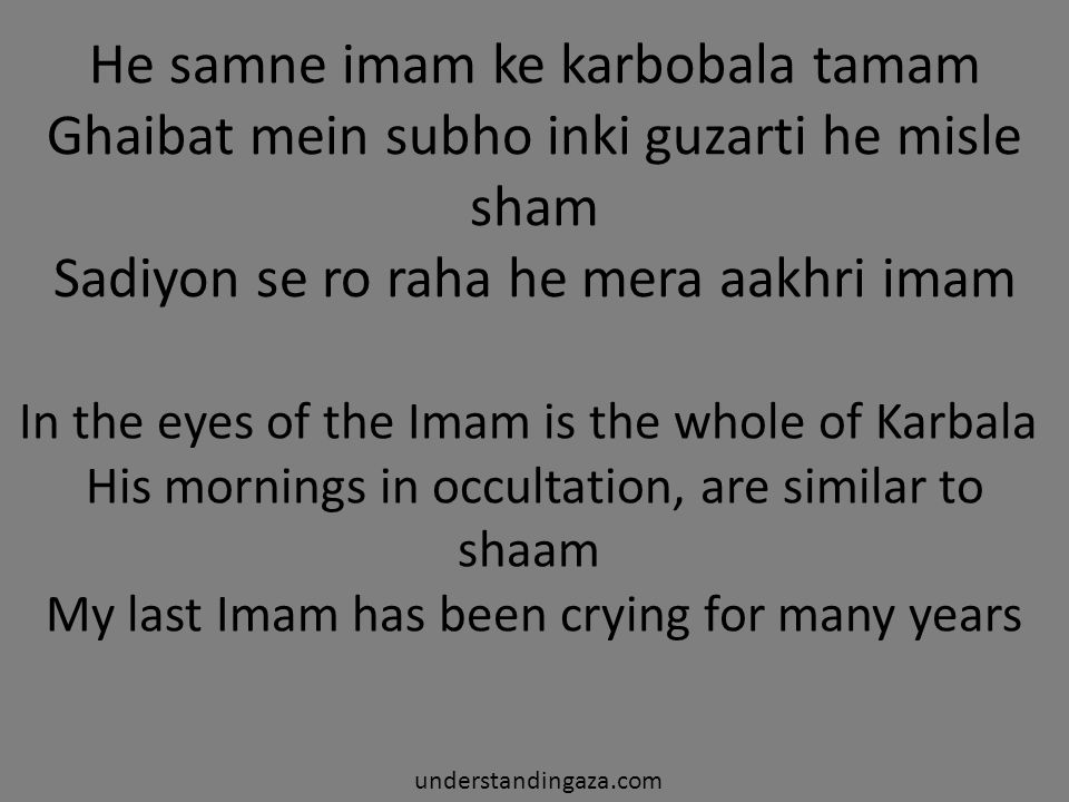 He samne imam ke karbobala tamam Ghaibat mein subho inki guzarti he misle sham Sadiyon se ro raha he mera aakhri imam understandingaza.com In the eyes of the Imam is the whole of Karbala His mornings in occultation, are similar to shaam My last Imam has been crying for many years