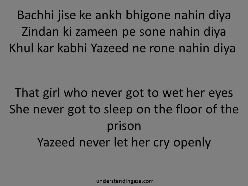 Bachhi jise ke ankh bhigone nahin diya Zindan ki zameen pe sone nahin diya Khul kar kabhi Yazeed ne rone nahin diya understandingaza.com That girl who never got to wet her eyes She never got to sleep on the floor of the prison Yazeed never let her cry openly