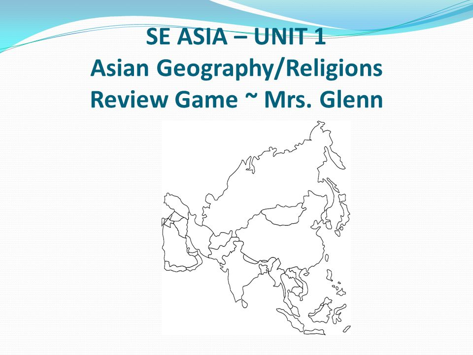 SE ASIA – UNIT 1 Asian Geography/Religions Review Game ~ Mrs. Glenn