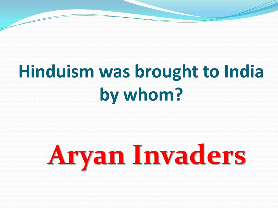 Hinduism was brought to India by whom? Aryan Invaders