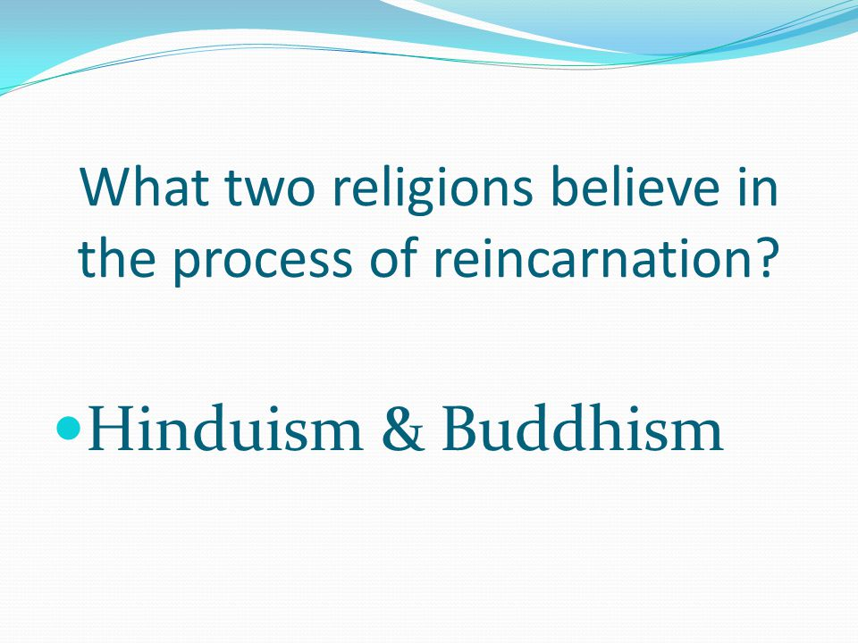 What two religions believe in the process of reincarnation? Hinduism & Buddhism