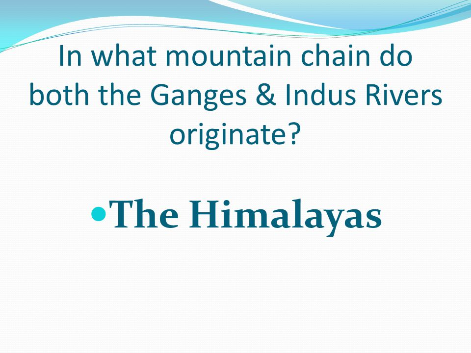 In what mountain chain do both the Ganges & Indus Rivers originate? The Himalayas