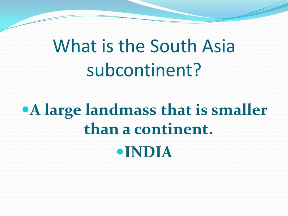 What is the South Asia subcontinent? A large landmass that is smaller than a continent. INDIA