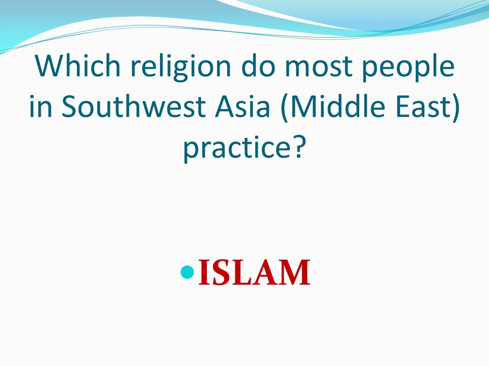 Which religion do most people in Southwest Asia (Middle East) practice? ISLAM