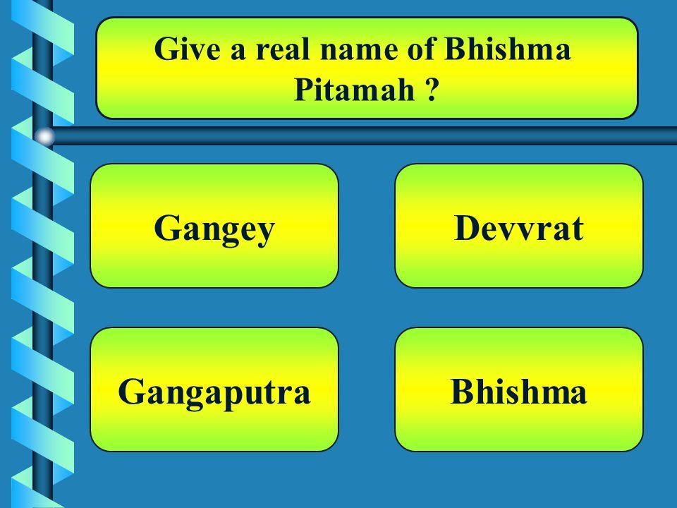 Give a real name of Bhishma Pitamah ? Gangey Bhishma Devvrat Gangaputra