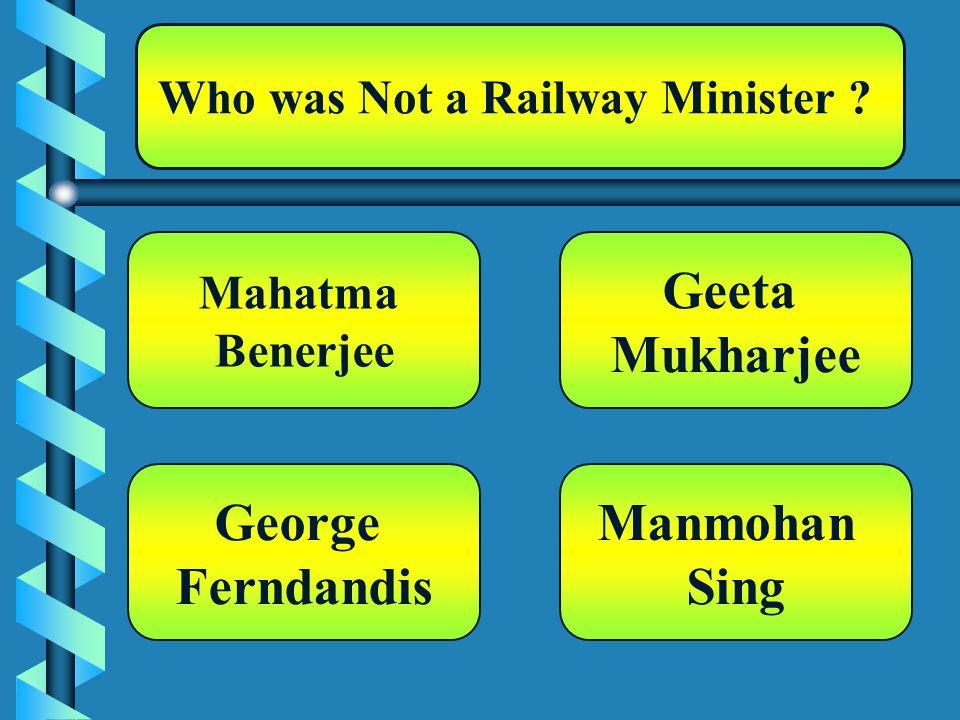 Who was Not a Railway Minister ? Mahatma Benerjee Manmohan Sing Geeta Mukharjee George Ferndandis