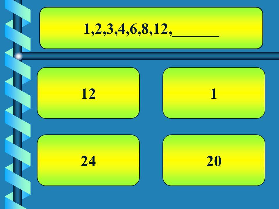 1,2,3,4,6,8,12,______ 12 20 1 24